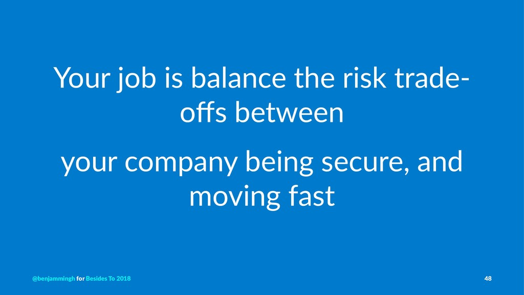 Your job is balance the risk trade- offs between...