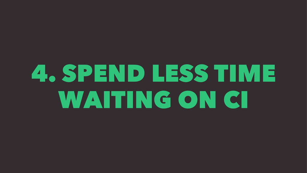 4. SPEND LESS TIME WAITING ON CI