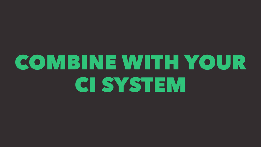 COMBINE WITH YOUR CI SYSTEM