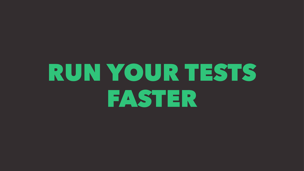 RUN YOUR TESTS FASTER