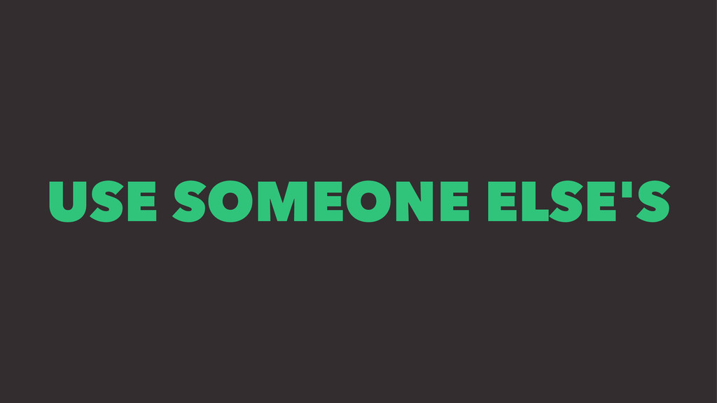 USE SOMEONE ELSE'S