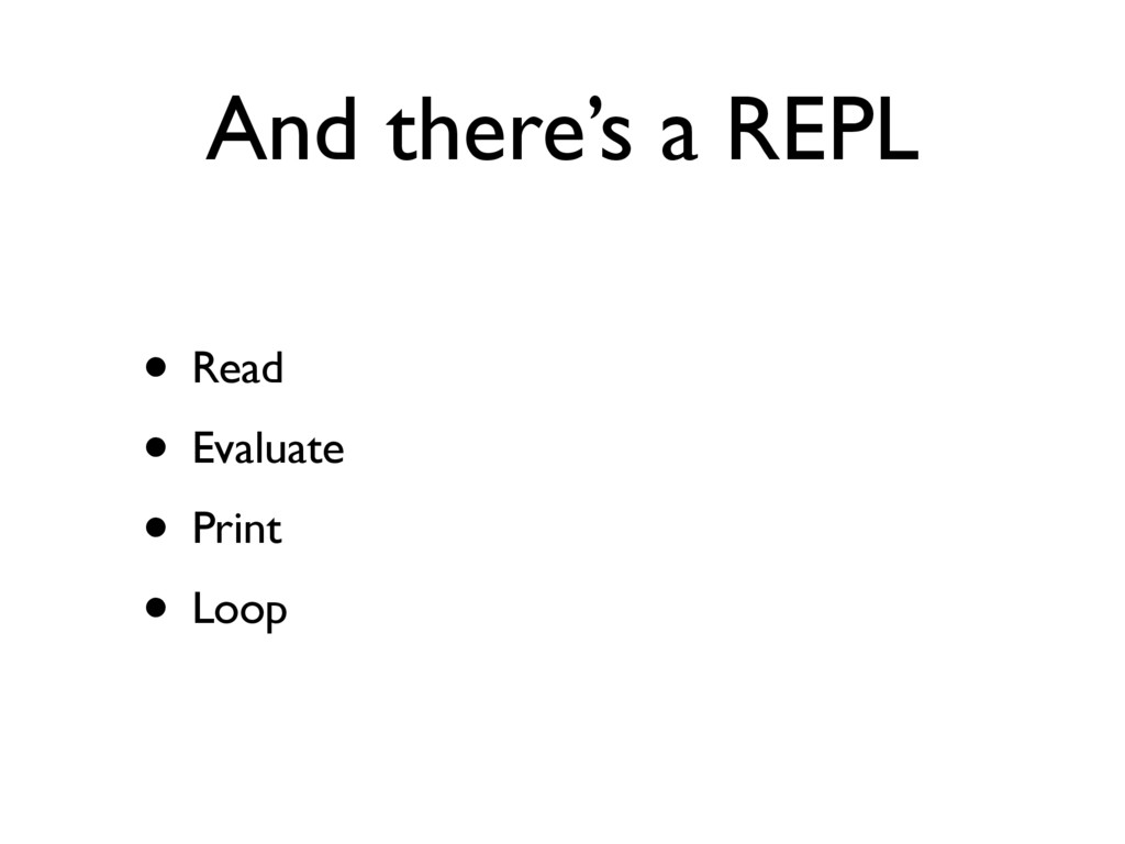 And there's a REPL • Read • Evaluate • Print • ...