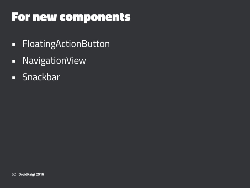 For new components • FloatingActionButton • Nav...