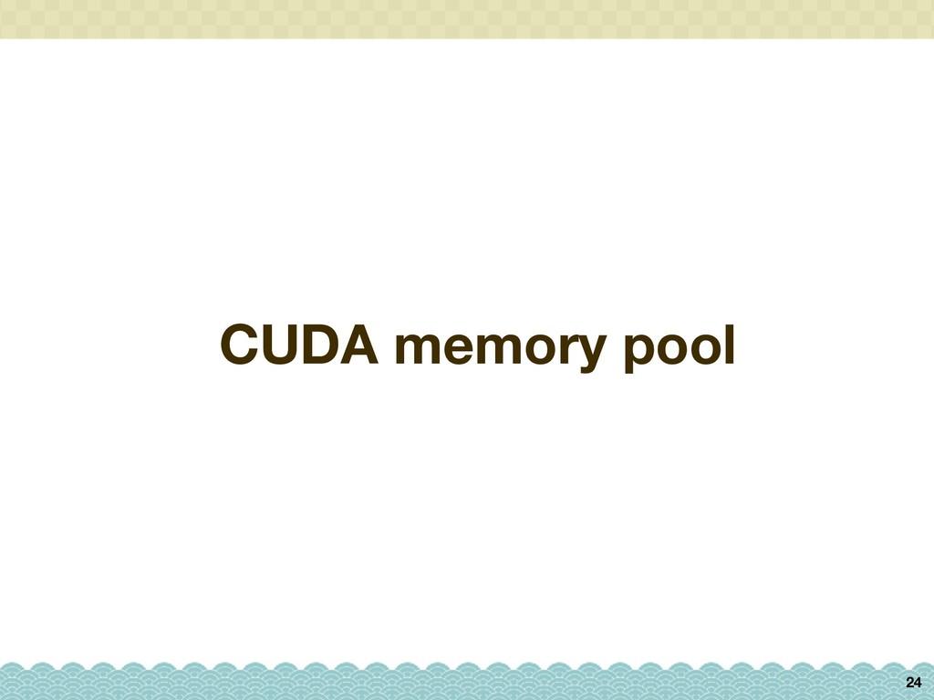 CUDA memory pool 24