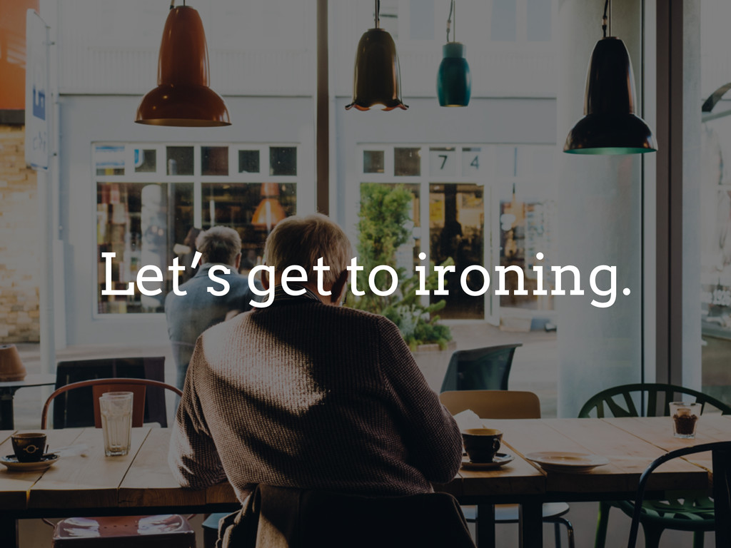 Let's get to ironing.