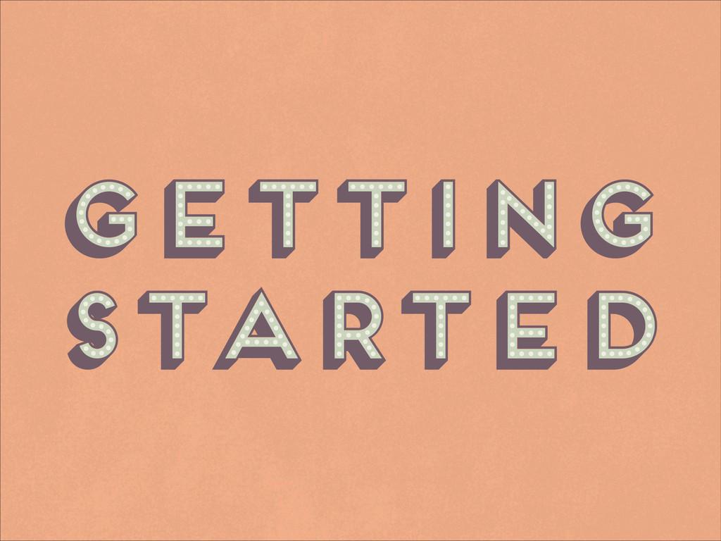 Getting Started Getting Started Getting Started