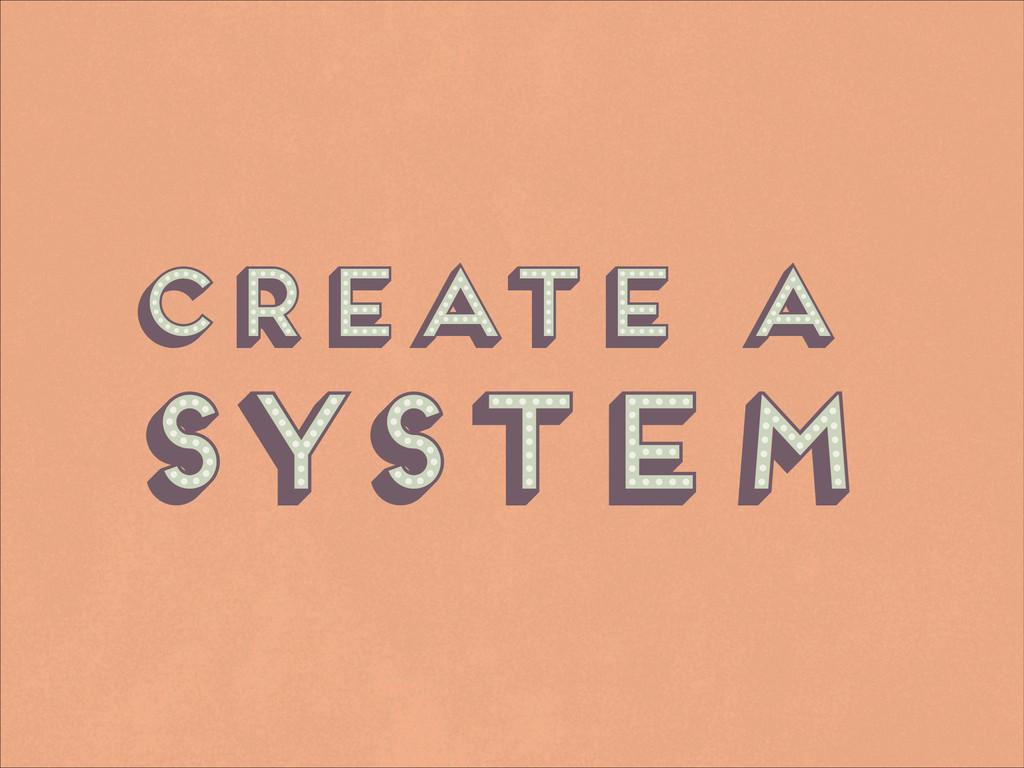 Create a system Create a system Create a system