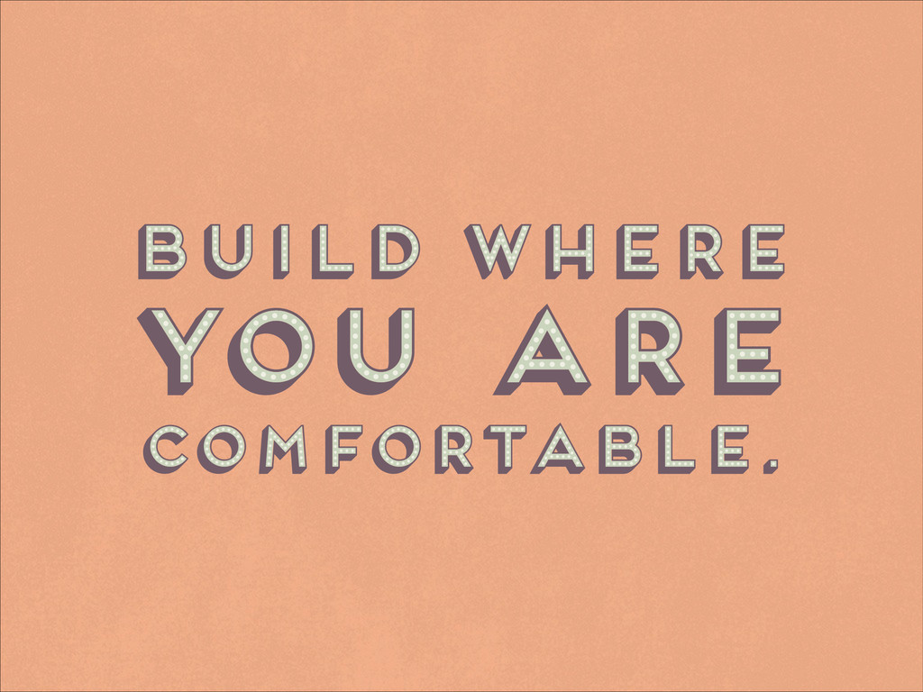 Build where ! comfortable. you are Build where ...