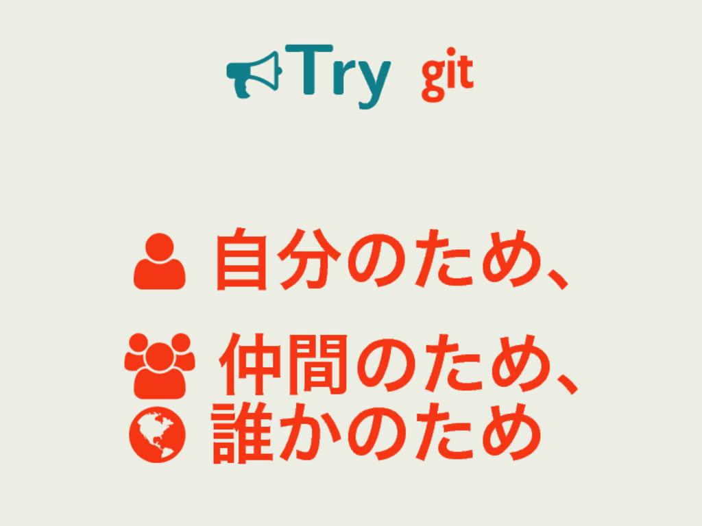 Try   ࣗͷͨΊɺ  ؒͷͨΊɺ  ୭͔ͷͨΊ