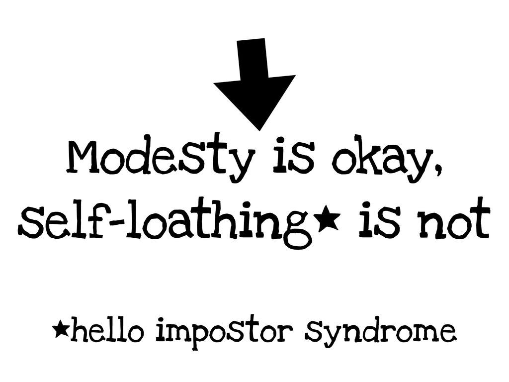 Modesty is okay, self-loathing* is not *hello i...