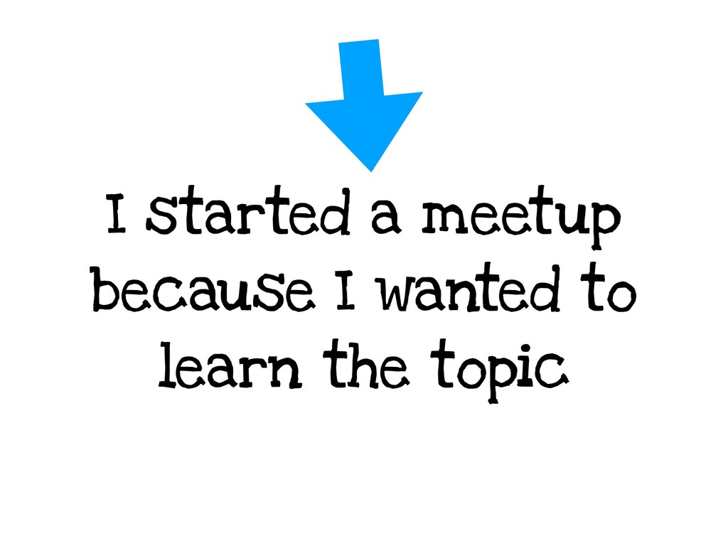 I started a meetup because I wanted to learn th...