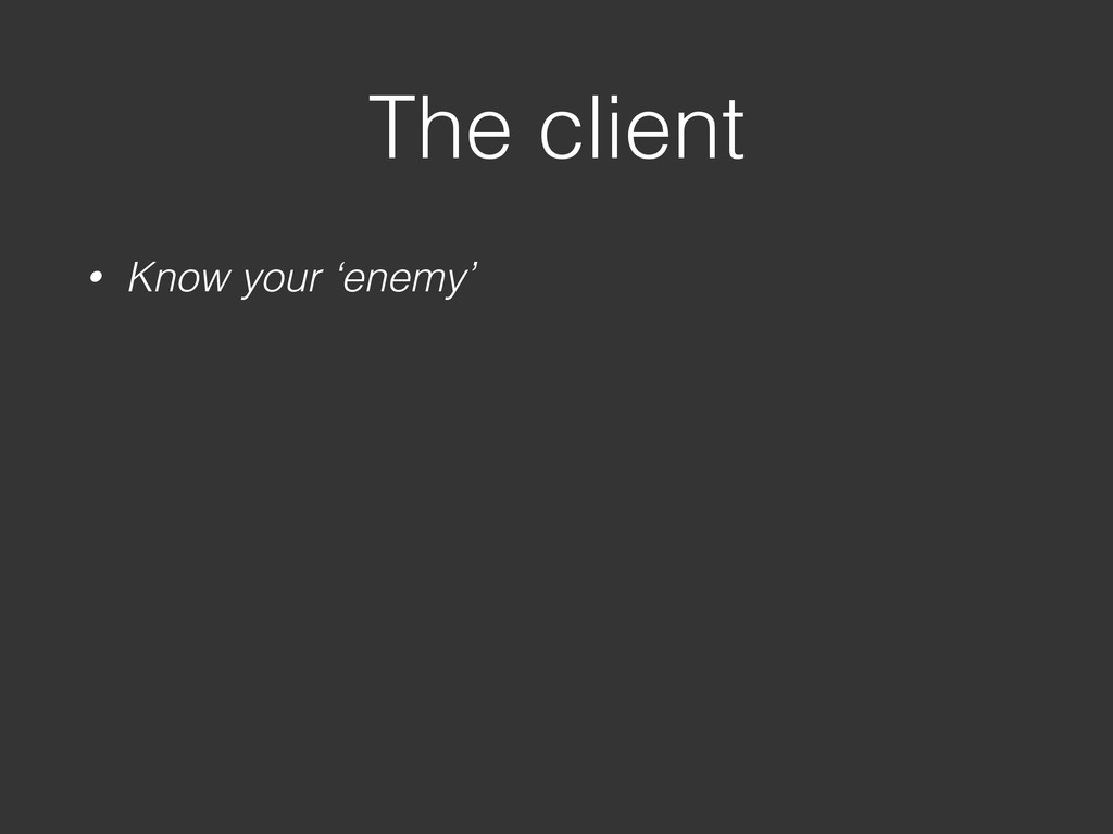 The client • Know your 'enemy'