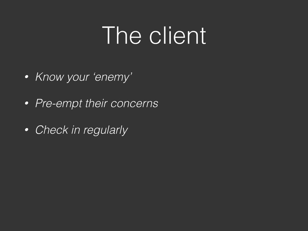 The client • Know your 'enemy' • Pre-empt their...