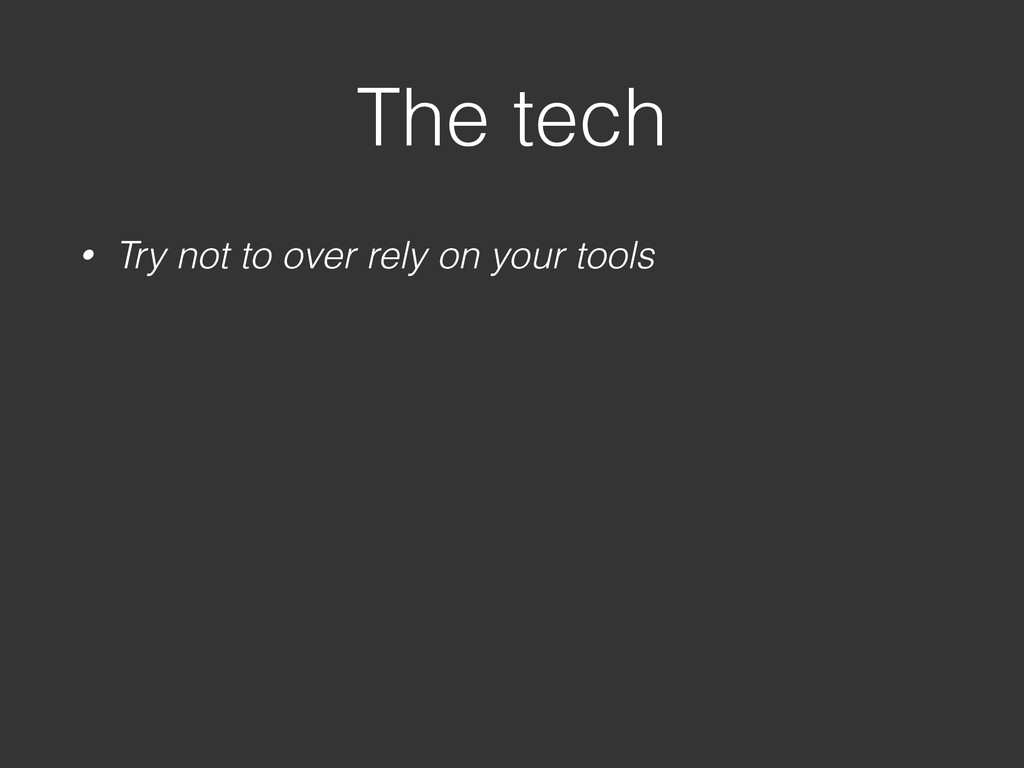 The tech • Try not to over rely on your tools