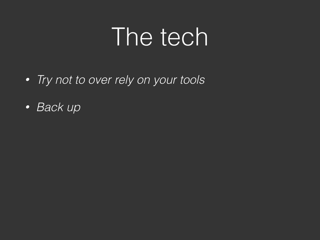 The tech • Try not to over rely on your tools •...