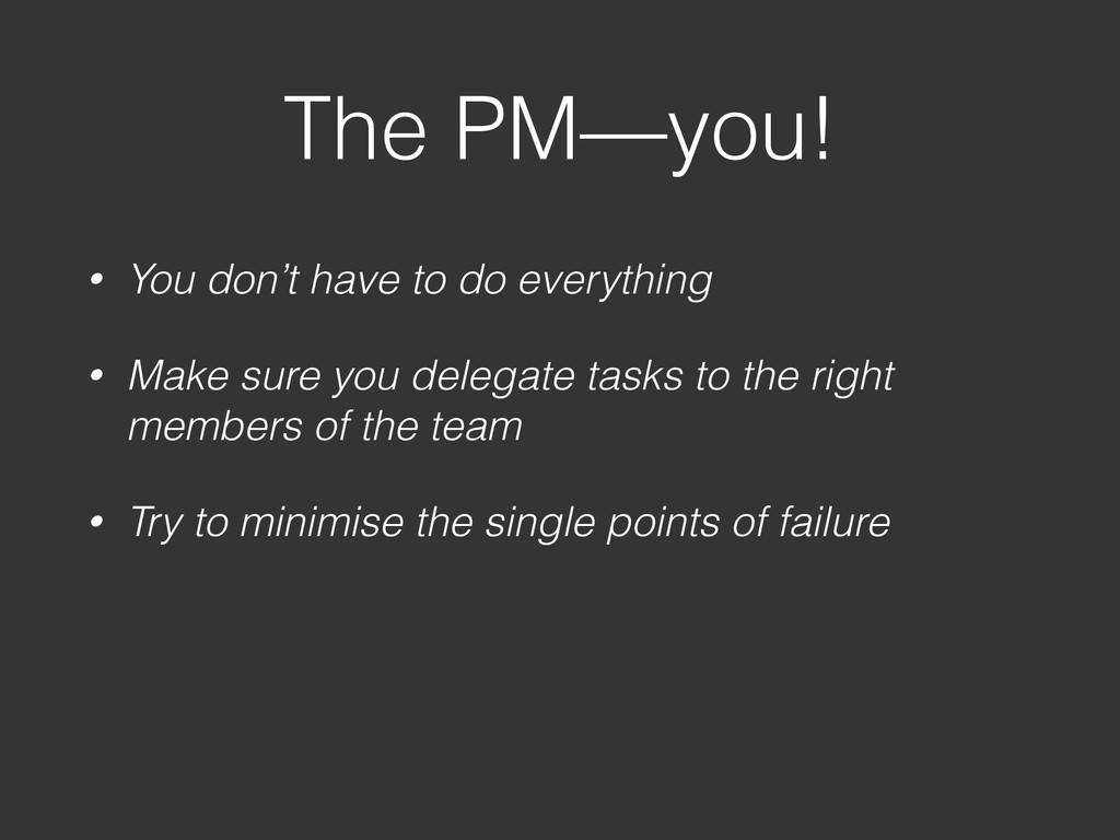 The PM—you! • You don't have to do everything •...