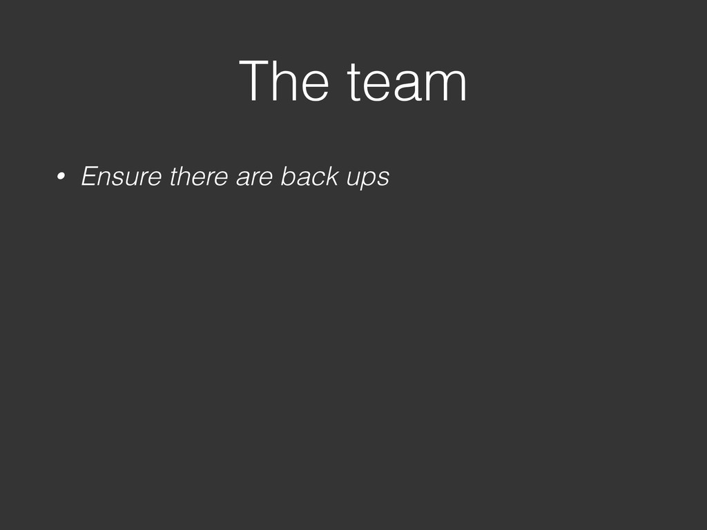 The team • Ensure there are back ups