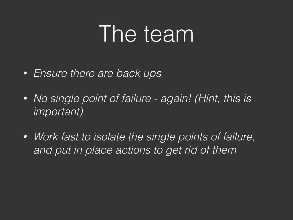 The team • Ensure there are back ups • No singl...