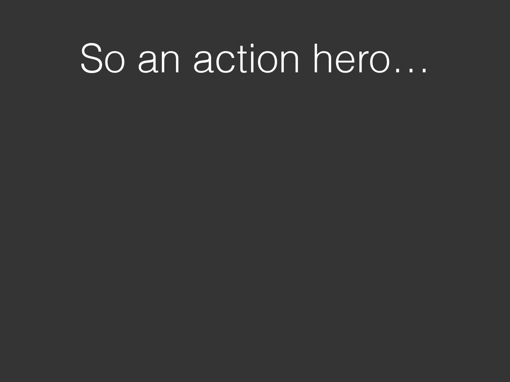 So an action hero…