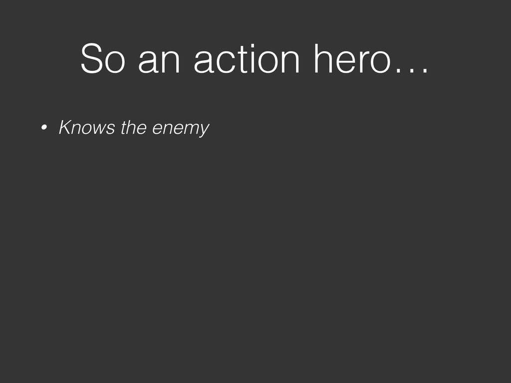 So an action hero… • Knows the enemy