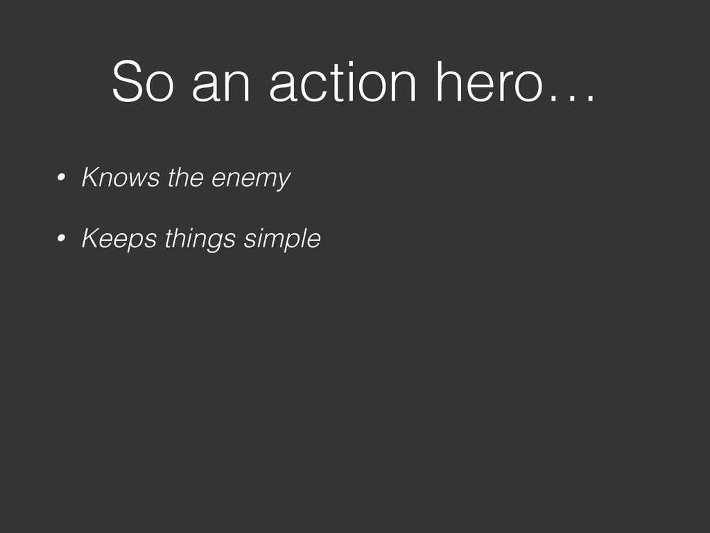 So an action hero… • Knows the enemy • Keeps th...