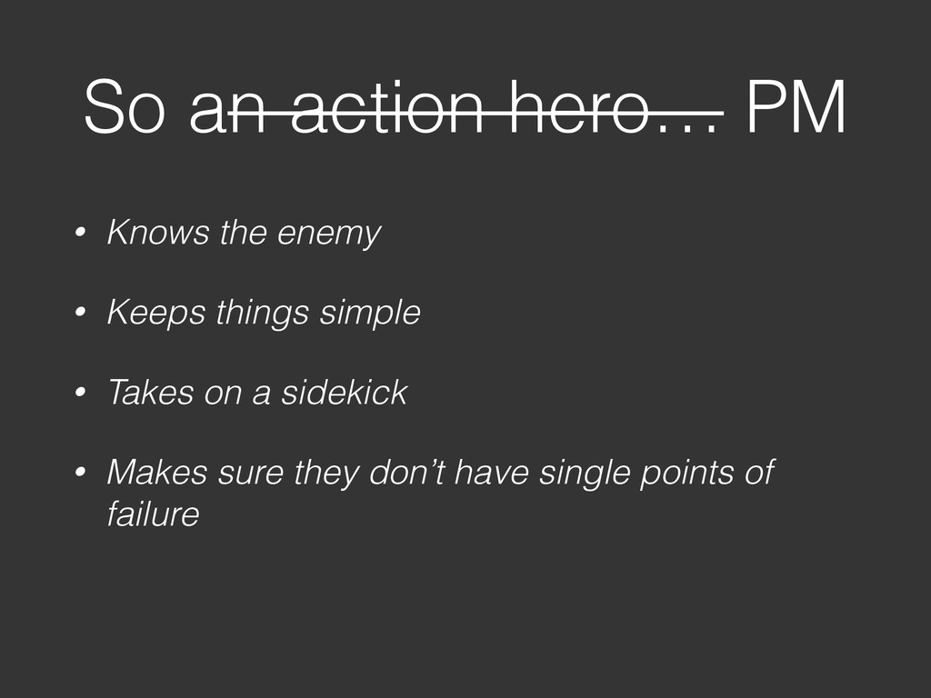 So an action hero… PM • Knows the enemy • Keeps...