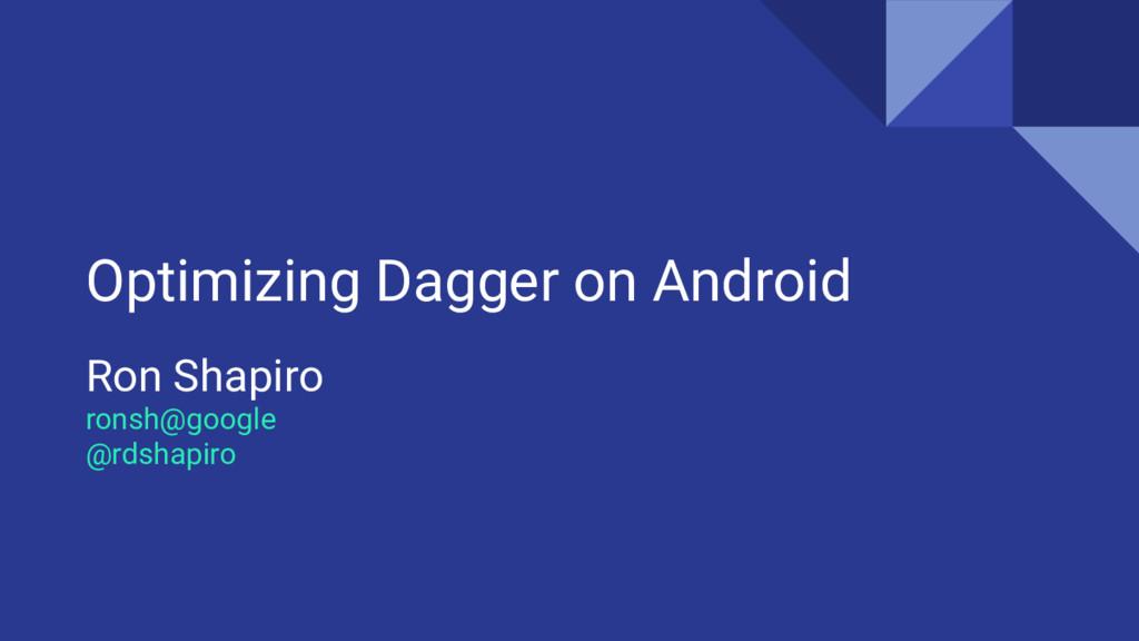 Optimizing Dagger on Android Ron Shapiro ronsh@...