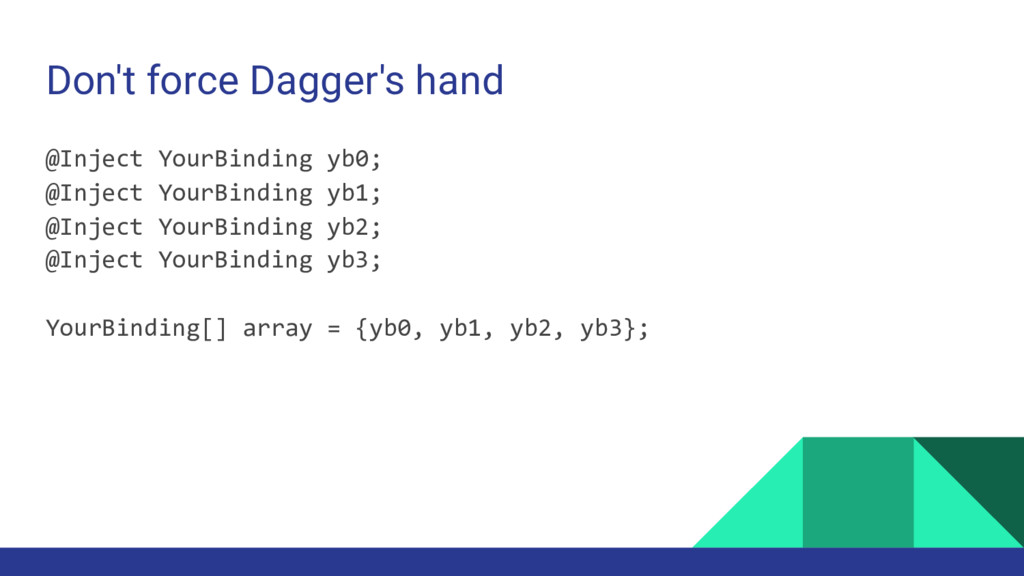 Don't force Dagger's hand @Inject<YourBinding>y...