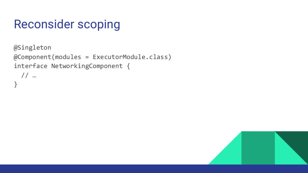 Reconsider scoping @Singleton @Component(module...