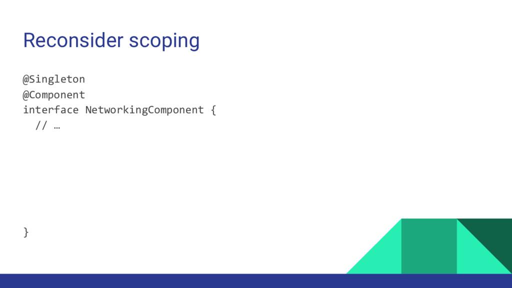 Reconsider scoping @Singleton @Component interf...