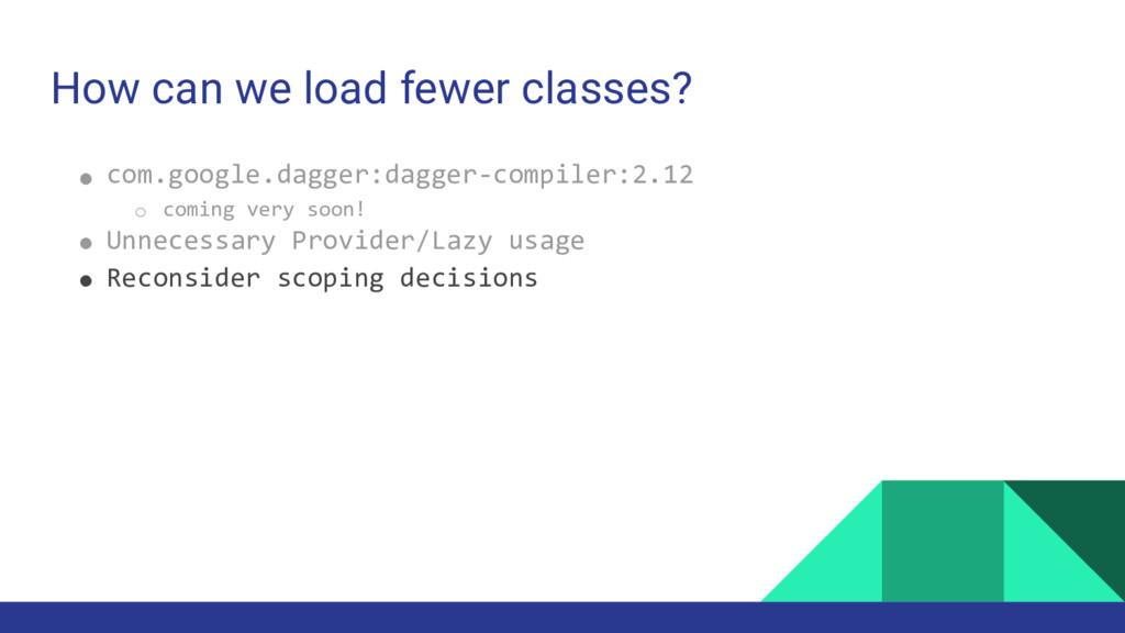 How can we load fewer classes? ● com.google.dag...