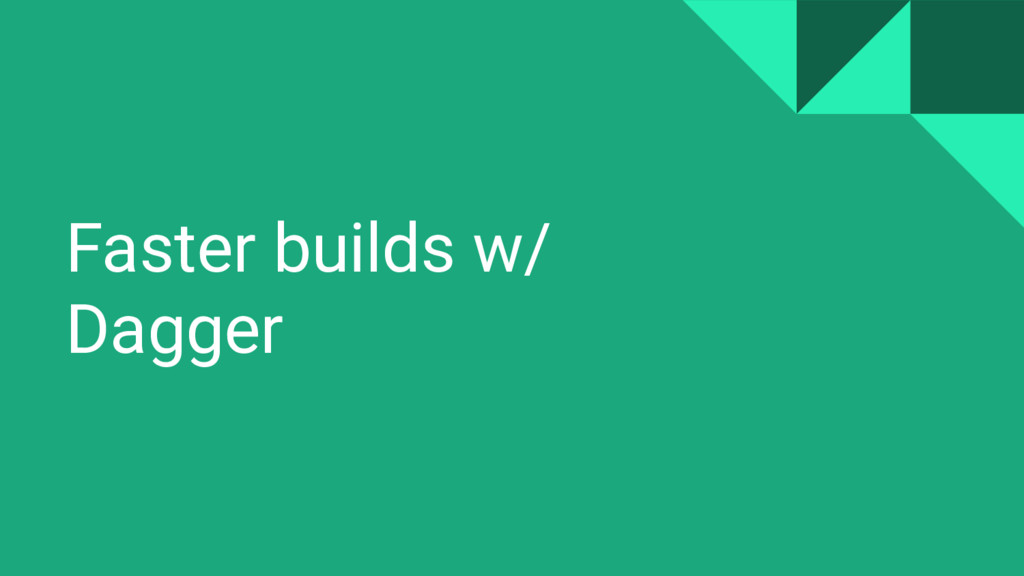 Faster builds w/ Dagger