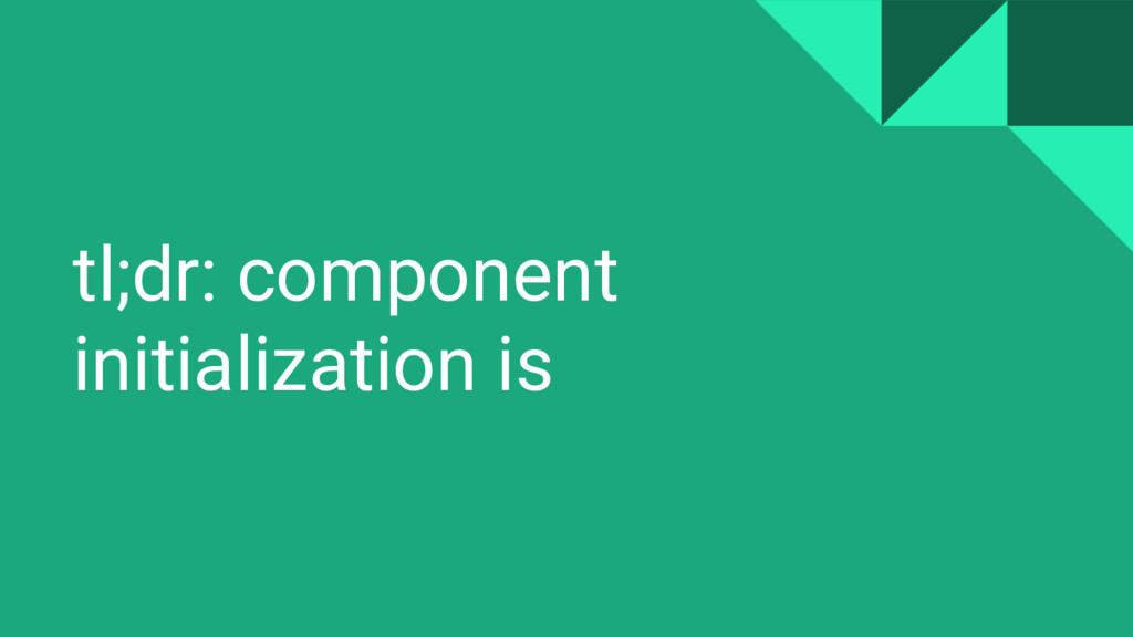 tl;dr: component initialization is