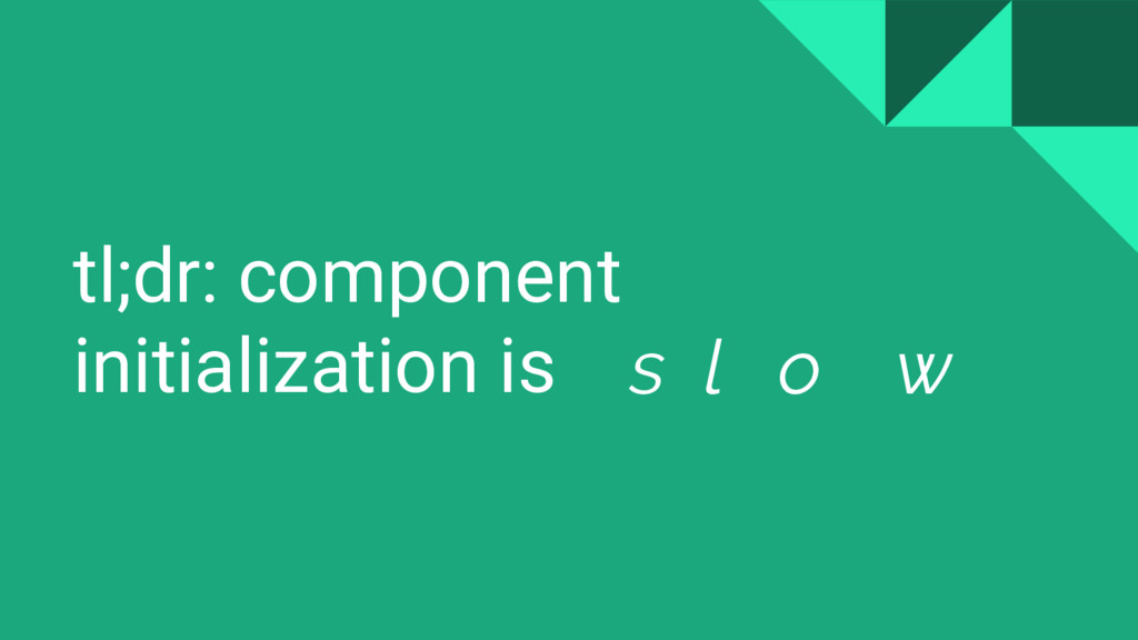 tl;dr: component initialization is s l o w