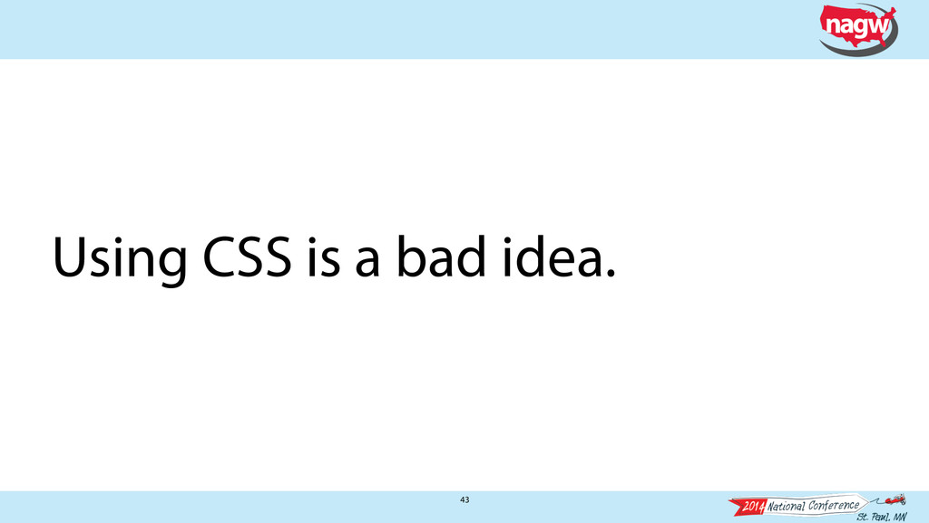 43 Using CSS is a bad idea.