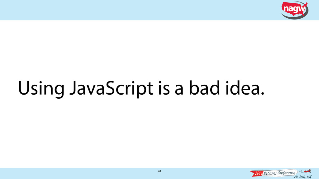 44 Using JavaScript is a bad idea.