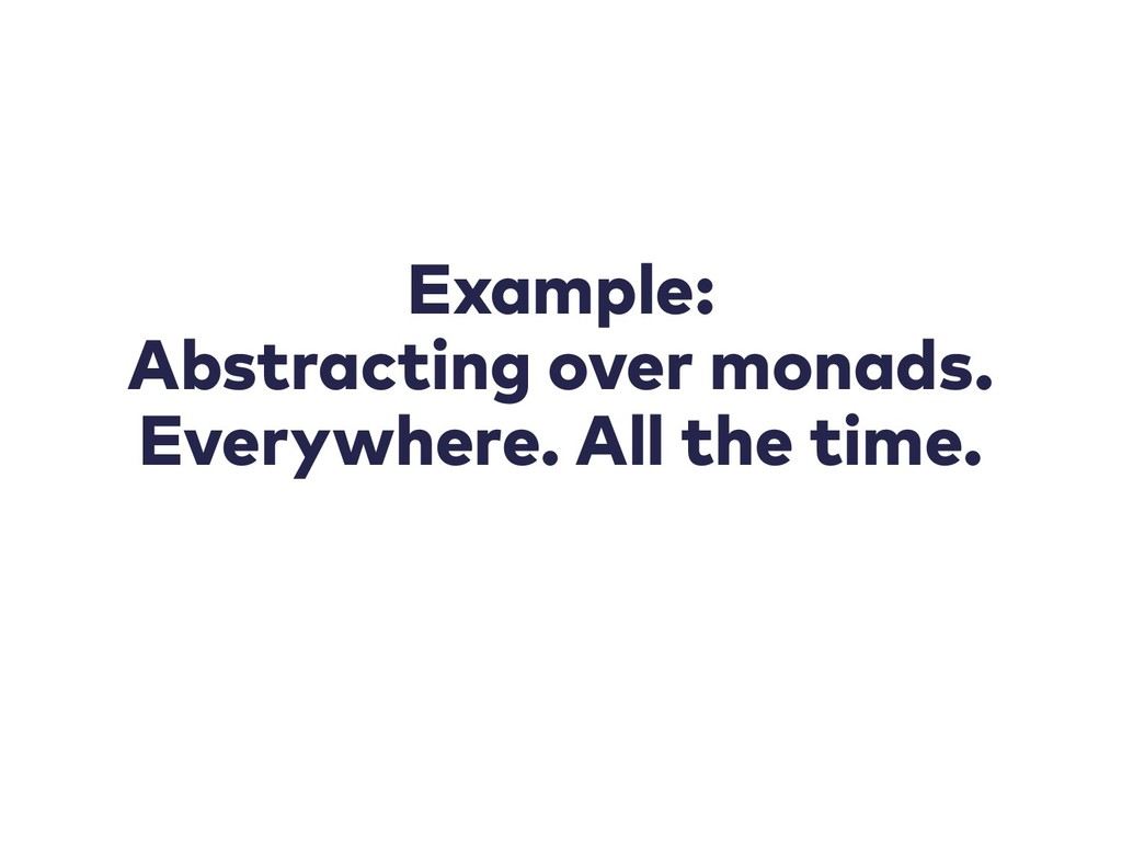 Example: Abstracting over monads. Everywhere. A...