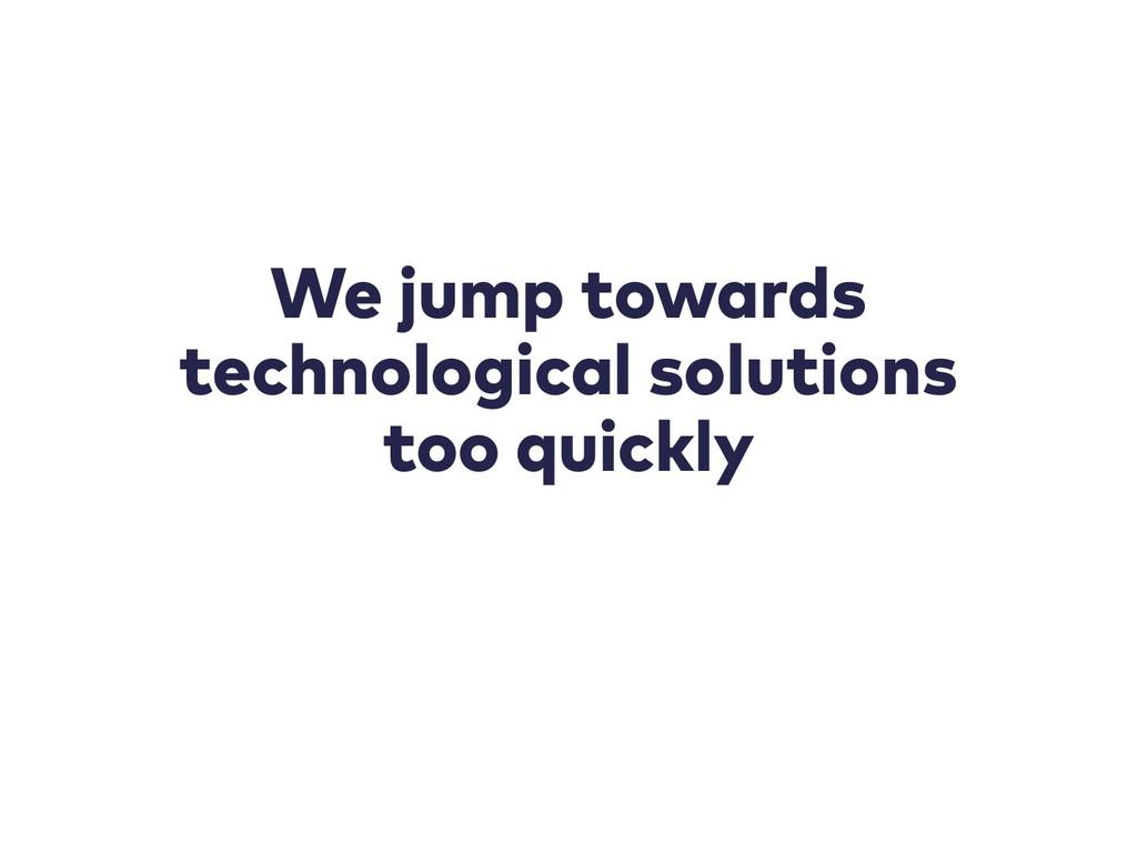 We jump towards technological solutions too qui...