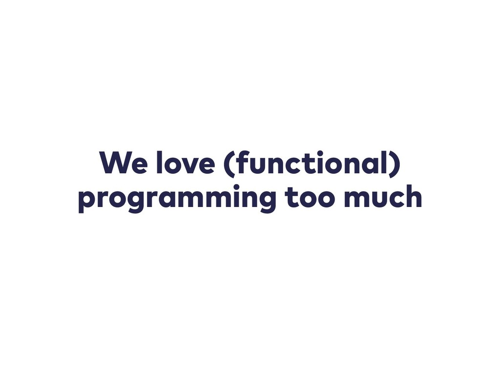 We love (functional) programming too much