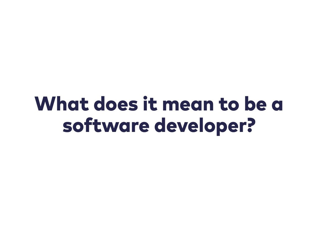 What does it mean to be a software developer?