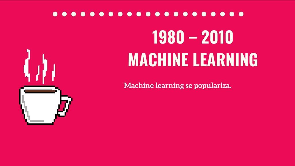 Machine learning se populariza. 1980 – 2010 MAC...