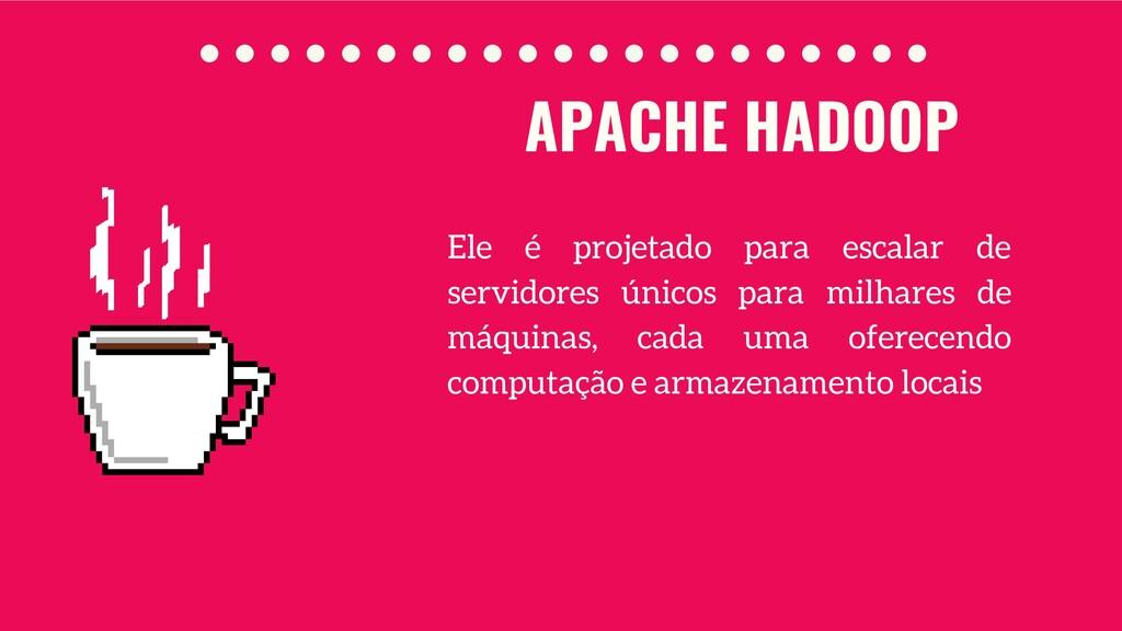 APACHE HADOOP Ele é projetado para escalar de s...