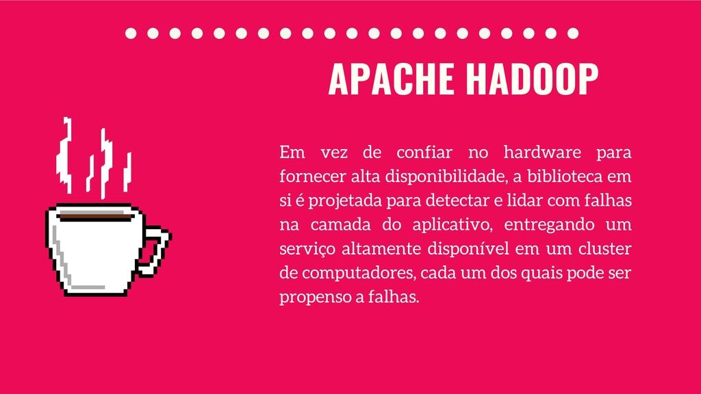 APACHE HADOOP Em vez de confiar no hardware par...