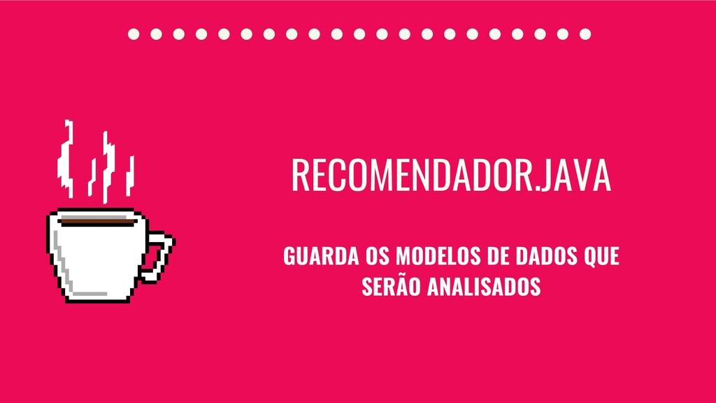 RECOMENDADOR.JAVA GUARDA OS MODELOS DE DADOS QU...