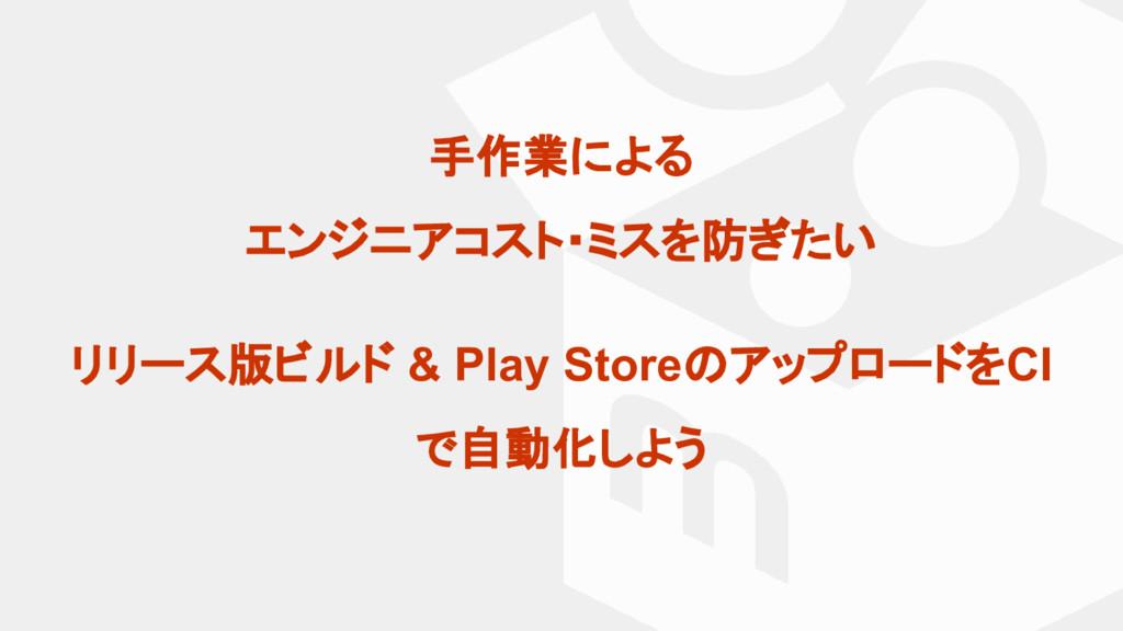 手作業による エンジニアコスト・ミスを防ぎたい リリース版ビルド & Play Storeのア...