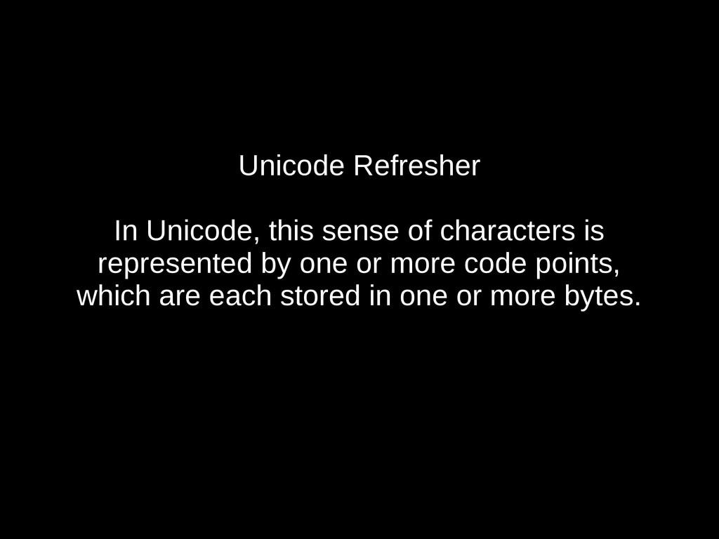 Unicode Refresher In Unicode, this sense of cha...