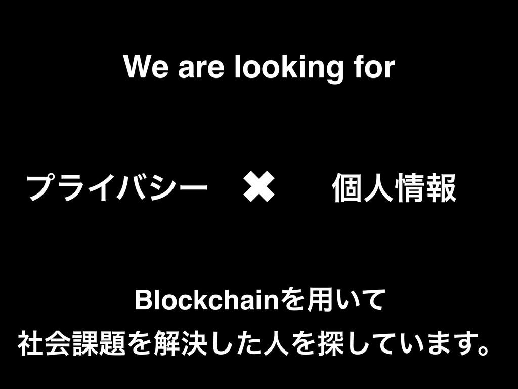 We are looking for ϓϥΠόγʔ ݸਓ৘ใ ✖ BlockchainΛ༻͍ͯ...