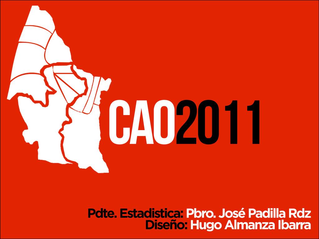 CAO2011 Pdte. Estadistica: Pbro. José Padilla R...
