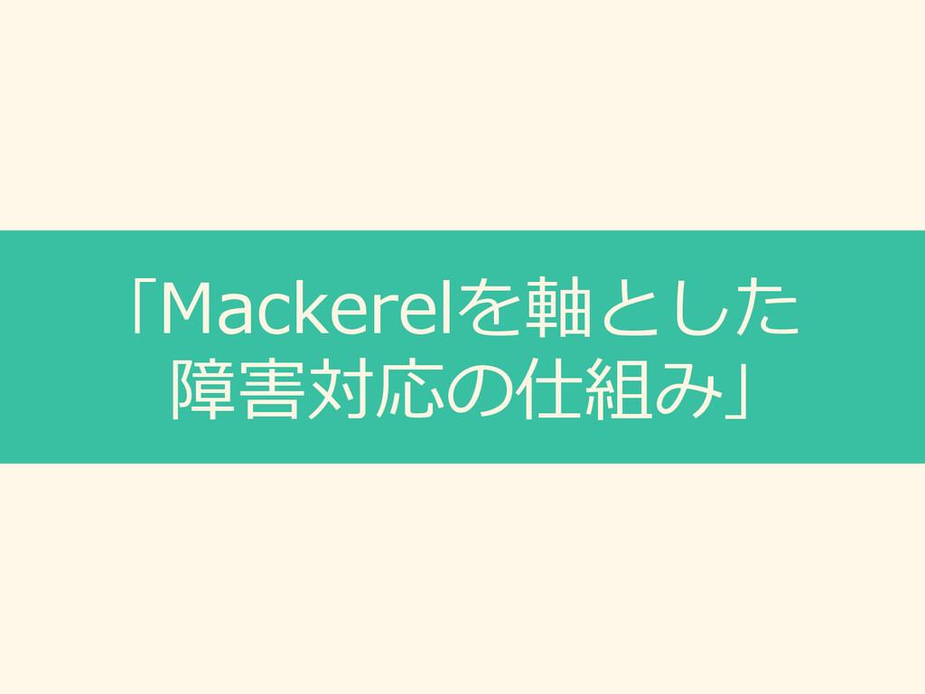「Mackerelを軸とした 障害対応の仕組み」