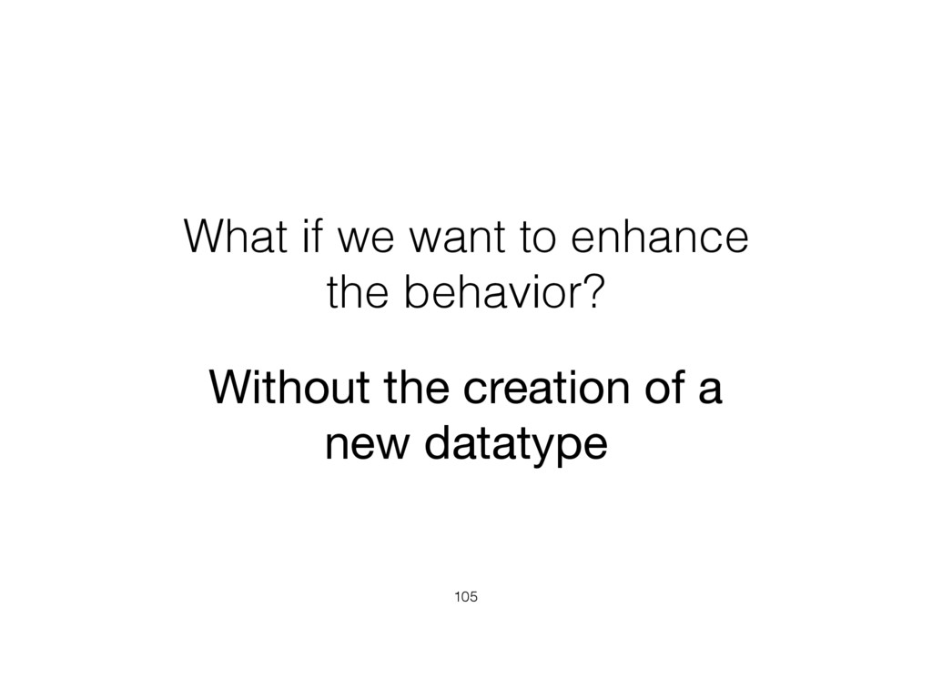 What if we want to enhance the behavior? 105 Wi...